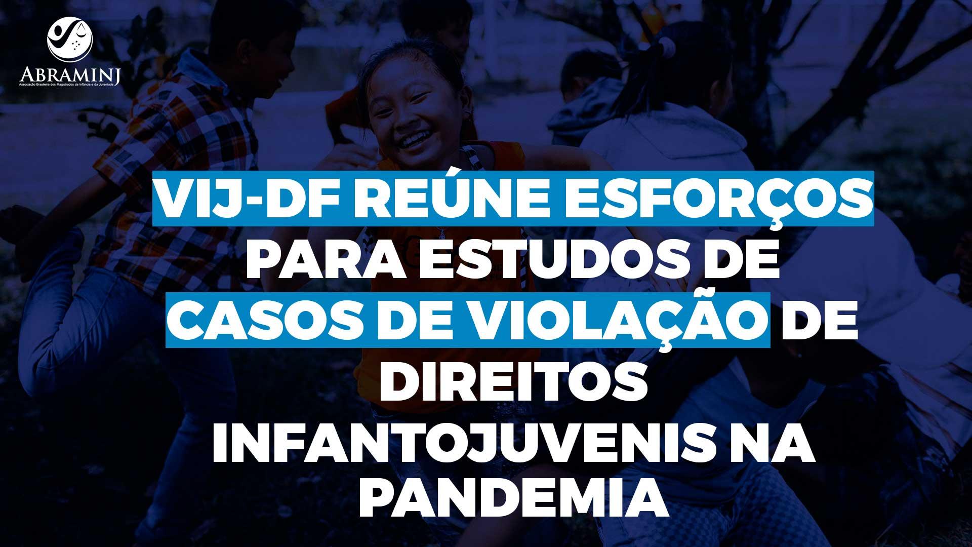 VIJ-DF reúne esforços para estudos de casos de violação de direitos infantojuvenis na pandemia