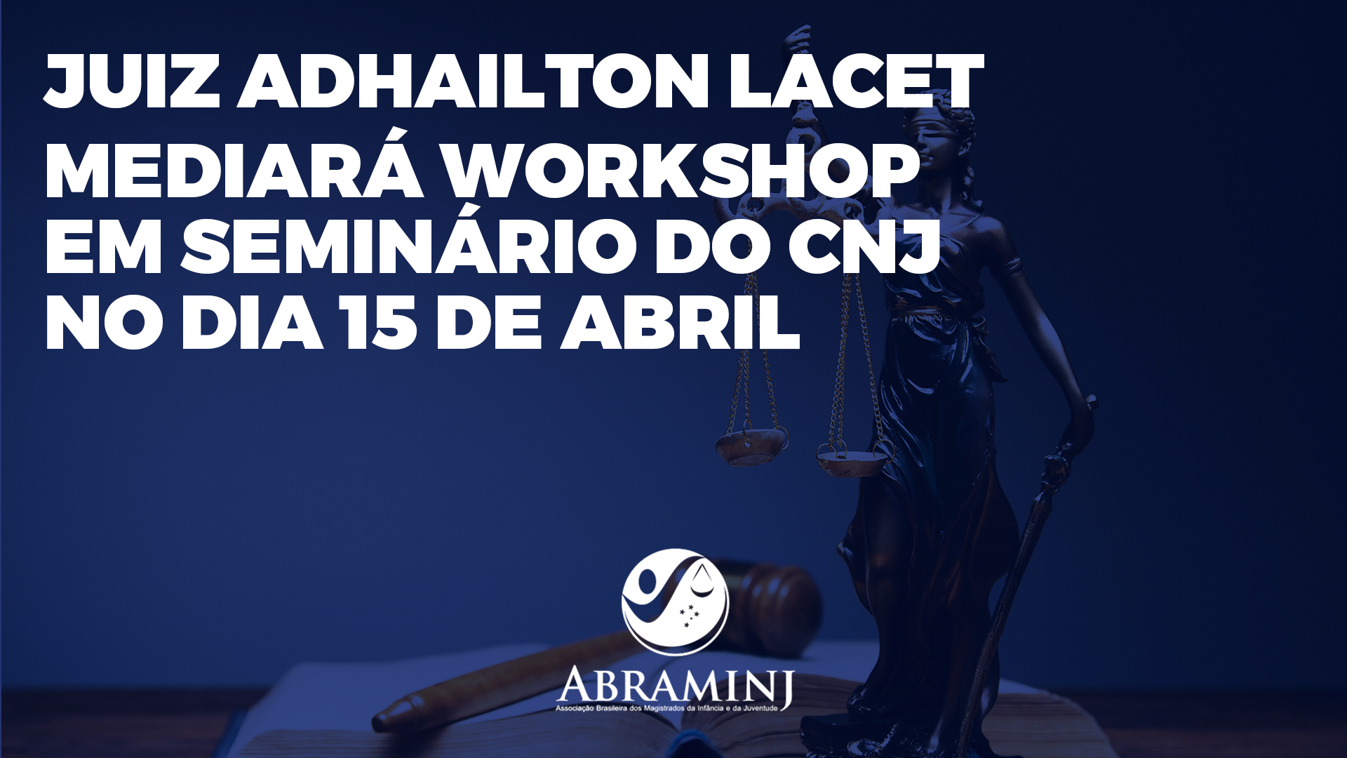 Membro da Abraminj, juiz Adhailton Lacet mediará Workshop em Seminário do CNJ no dia 15 de abril