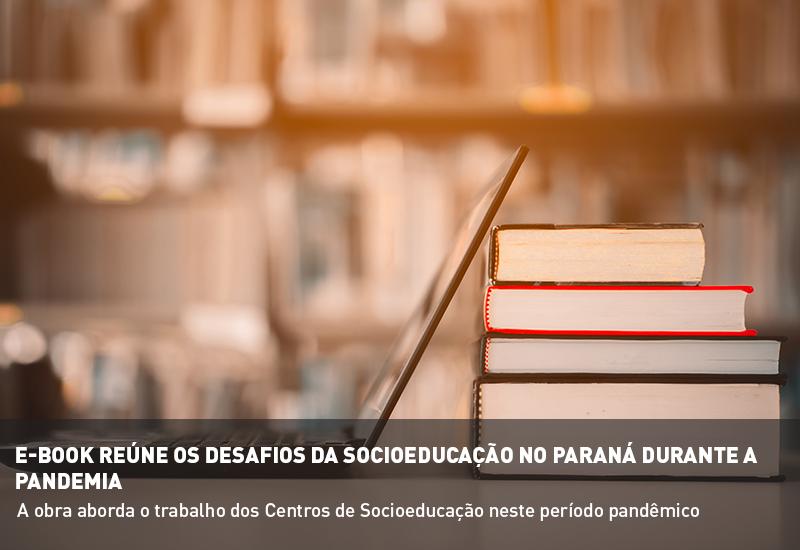 E-BOOK REÚNE OS DESAFIOS DA SOCIOEDUCAÇÃO NO PARANÁ DURANTE A PANDEMIA